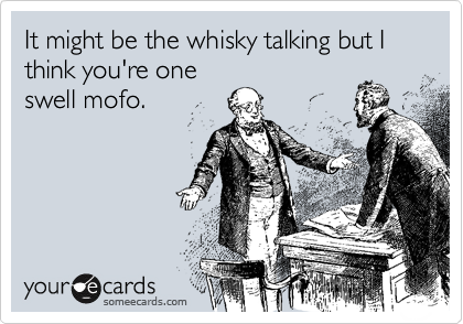 It might be the whisky talking but I think you're one