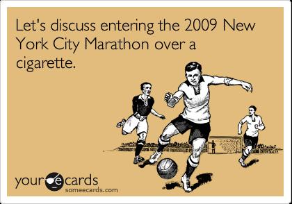 Let's discuss entering the 2009 New York City Marathon over a cigarette.