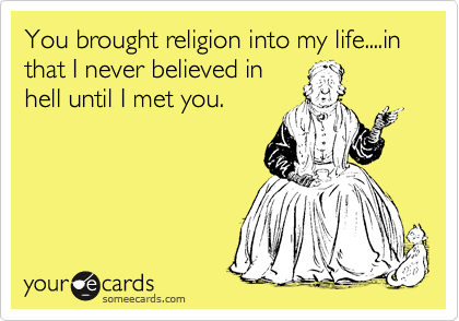 You brought religion into my life....in that I never believed in hell until I met you.