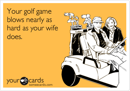 Your golf gameblows nearly ashard as your wifedoes.