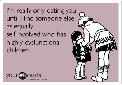 I'm really only dating you until I find someone else as equally self-involved who has highly dysfunctional children.