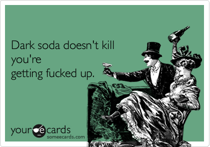 Dark soda doesn't killyou're getting fucked up.