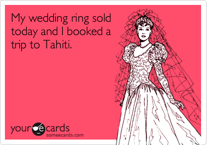 My wedding ring soldtoday and I booked atrip to Tahiti.