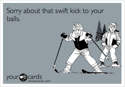 Sorry about that swift kick to your balls.
