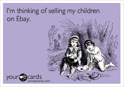 I'm thinking of selling my children on Ebay.
