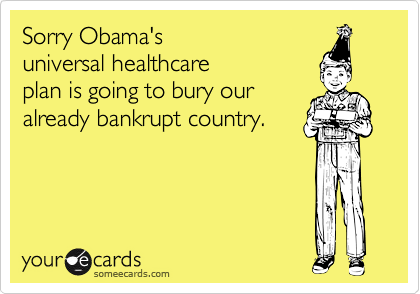 Sorry Obama'suniversal healthcareplan is going to bury ouralready bankrupt country.