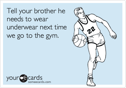 Tell your brother heneeds to wearunderwear next timewe go to the gym.
