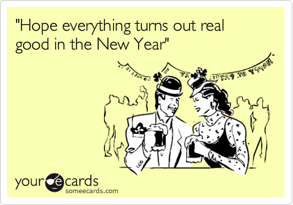 """Hope everything turns out real good in the New Year"""