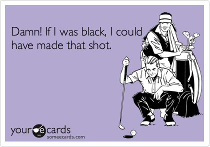 Damn! If I was black, I could