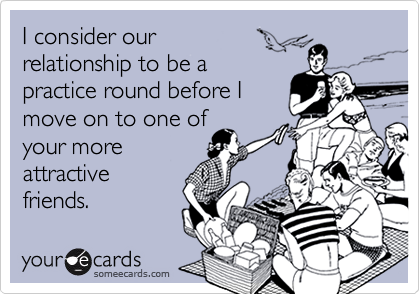 I consider our relationship to be apractice round before Imove on to one ofyour moreattractivefriends.