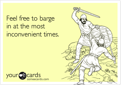 Feel free to bargein at the mostinconvenient times.