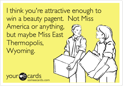 I think you're attractive enough to win a beauty pagent.  Not Miss America or anything,