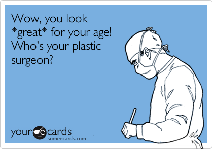 Wow, you look  *great* for your age!  Who's your plastic surgeon?