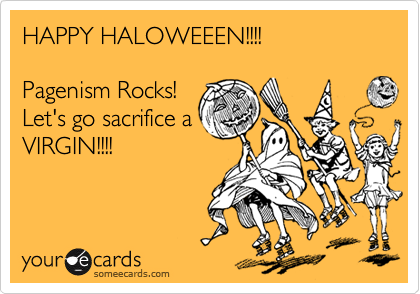 HAPPY HALOWEEEN!!!!  Pagenism Rocks! Let's go sacrifice a VIRGIN!!!!