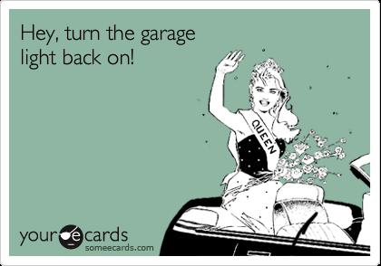 Hey, turn the garage light back on!