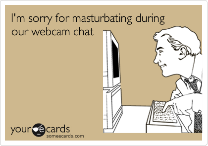 I'm sorry for masturbating during our webcam chat