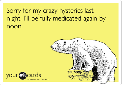 Sorry for my crazy hysterics last night. I'll be fully medicated again by noon.