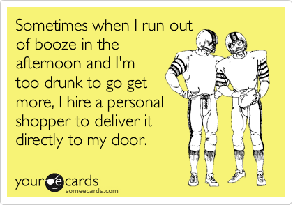 Sometimes when I run outof booze in theafternoon and I'mtoo drunk to go getmore, I hire a personalshopper to deliver itdirectly to my door.