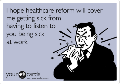 I hope healthcare reform will cover me getting sick from having to listen to you being sick at work.