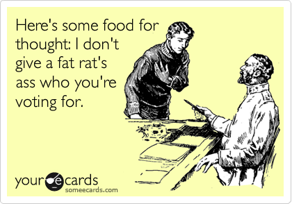 Here's some food forthought: I don'tgive a fat rat'sass who you'revoting for.