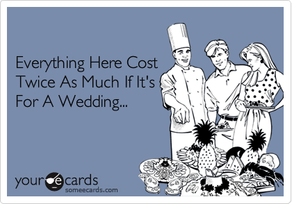 Everything Here CostTwice As Much If It'sFor A Wedding...