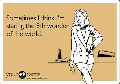 Sometimes I think I'mstaring the 8th wonderof the world.