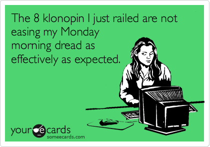 The 8 klonopin I just railed are not easing my Monday morning dread as effectively as expected.