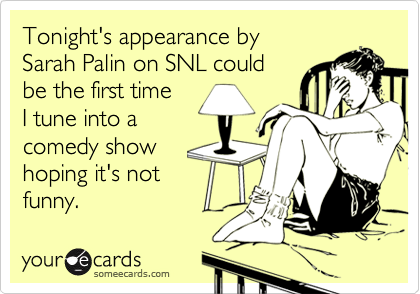 Tonight's appearance by Sarah Palin on SNL could be the first time I tune into acomedy show hoping it's notfunny.