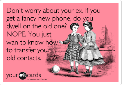 Don't worry about your ex. If you get a fancy new phone, do you dwell on the old one?  NOPE. You just wan to know how to transfer your old contacts.