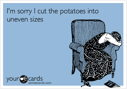 I'm sorry I cut the potatoes into uneven sizes