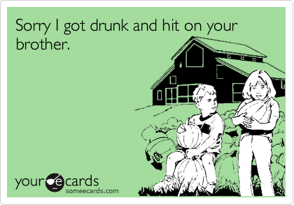 Sorry I got drunk and hit on your brother.