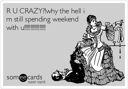 R U CRAZY?!why the hell i m still spending weekend with u!!!!!!!!!!!!!!!!!