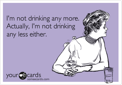 I'm not drinking any more.Actually, I'm not drinkingany less either.