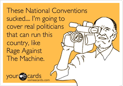 These National Conventions sucked.... I'm going tocover real politiciansthat can run thiscountry, like   Rage Against   The Machine.