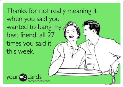 Thanks for not really meaning it when you said you