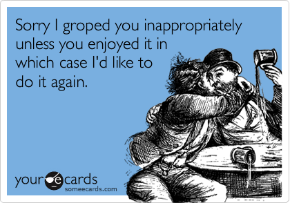Sorry I groped you inappropriately unless you enjoyed it in
