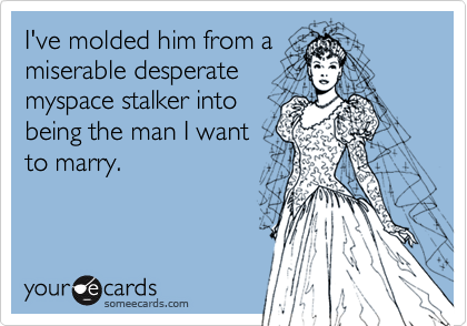 I've molded him from amiserable desperatemyspace stalker intobeing the man I wantto marry.