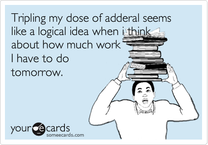Tripling my dose of adderal seems like a logical idea when i thinkabout how much workI have to dotomorrow.