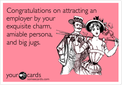 Congratulations on attracting an employer by yourexquisite charm,amiable persona,and big jugs.