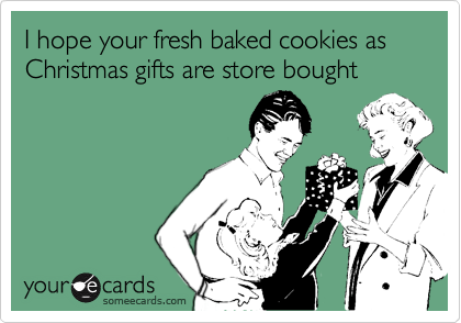 I hope your fresh baked cookies as Christmas gifts are store bought