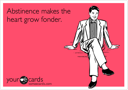 Abstinence makes theheart grow fonder.