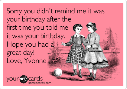 Sorry you didn't remind me it was your birthday after thefirst time you told meit was your birthday. Hope you had agreat day!Love, Yvonne