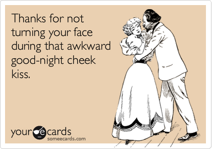 Thanks for notturning your faceduring that awkwardgood-night cheekkiss.