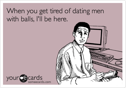 When you get tired of dating men with balls, I'll be here.