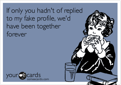 If only you hadn't of repliedto my fake profile, we'dhave been togetherforever