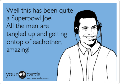 Well this has been quite a Superbowl Joe!  All the men are tangled up and getting ontop of eachother, amazing!