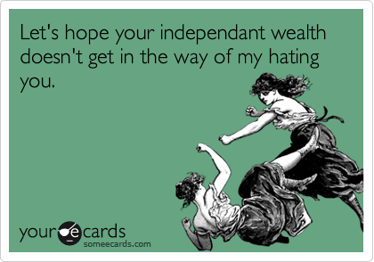 Let's hope your independant wealth doesn't get in the way of my hating you.