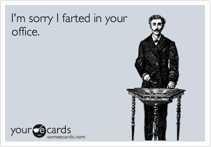 I'm sorry I farted in your office.
