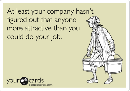 At least your company hasn't figured out that anyonemore attractive than youcould do your job.