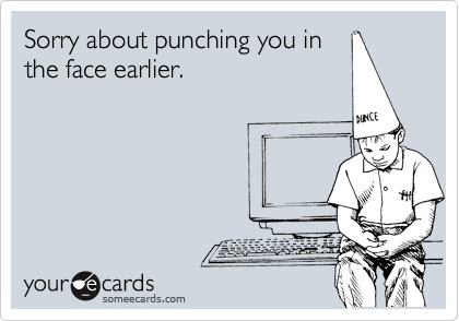 Sorry about punching you in the face earlier.